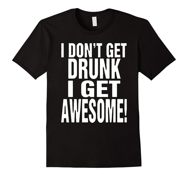 I Don't Get Drunk I Get Awesome Party Drinking Funny