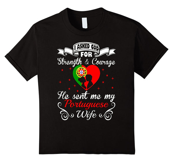 Asked God For Strength Courage Sent Portuguese Wife Tshirt