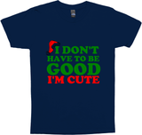 I DON'T HAVE TO BE GOOD I'M CUTE REG TEE