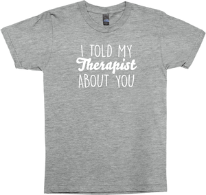 I Told My Therapist About You Shirt (dark)
