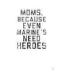 Moms, Because Even Marine's Need Heroes