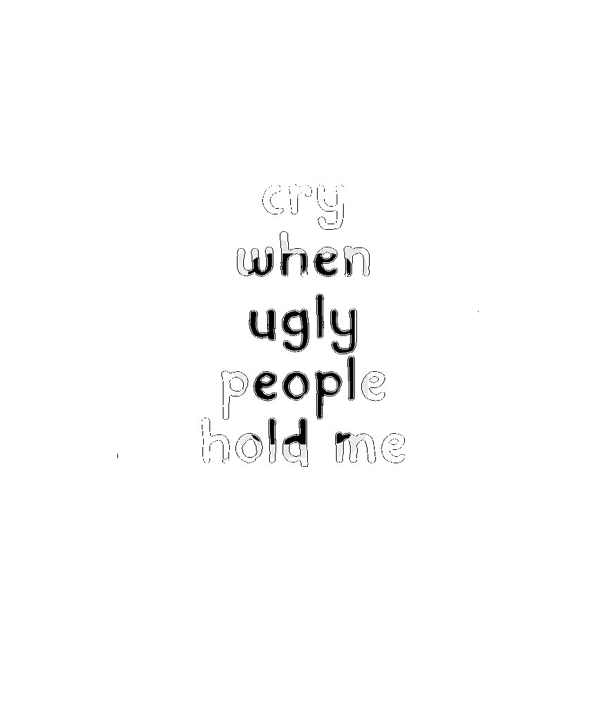 I Only Cry When Ugly People Hold Me