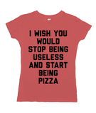 I Wish You Would Stop Being Useless and Start Being Pizza