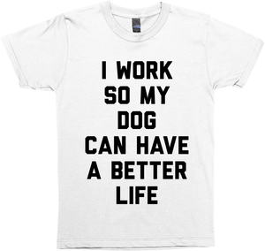 I Work So My Dog Can Have A Better Life