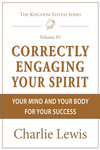 Correctly Engaging Your Spirit, Your Mind & Your Body for Your Success by Charlie Lewis