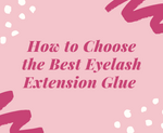 How To Choose The Best Eyelash Extension Glue