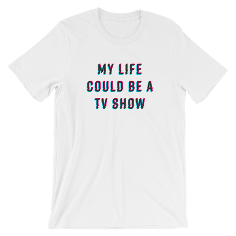 My Life Could Be A TV Show T-Shirt