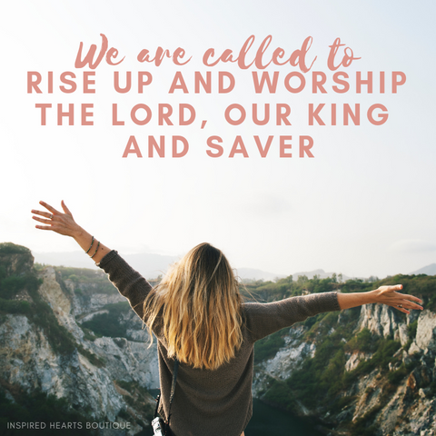 We are called to rise up and worship the Lord.